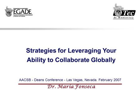 Strategies for Leveraging Your Ability to Collaborate Globally AACSB - Deans Conference - Las Vegas, Nevada. February 2007 Dr. María Fonseca.
