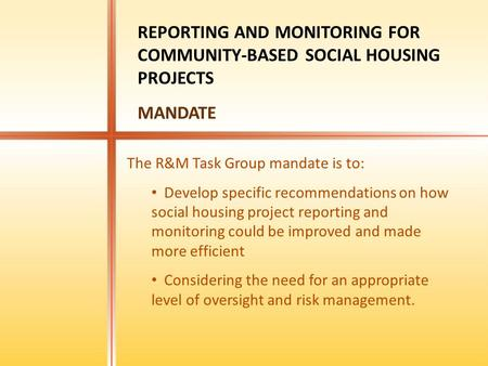 The R&M Task Group mandate is to: Develop specific recommendations on how social housing project reporting and monitoring could be improved and made more.