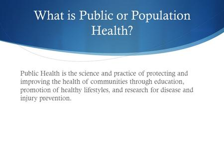 What is Public or Population Health? Public Health is the science and practice of protecting and improving the health of communities through education,
