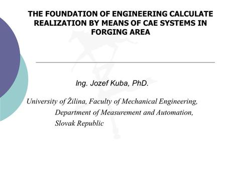 THE FOUNDATION OF ENGINEERING CALCULATE REALIZATION BY MEANS OF CAE SYSTEMS IN FORGING AREA Ing. Jozef Kuba, PhD. University of Žilina, Faculty of Mechanical.