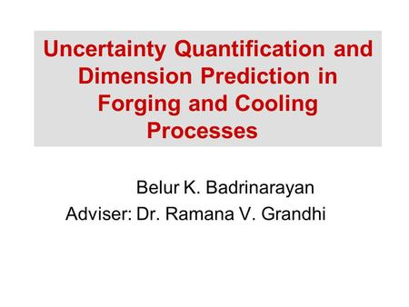 Uncertainty Quantification and Dimension Prediction in Forging and Cooling Processes Belur K. Badrinarayan Adviser: Dr. Ramana V. Grandhi.