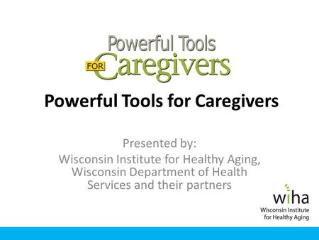 Powerful Tools for Caregivers Presented by: Wisconsin Institute for Healthy Aging, Wisconsin Department of Health Services and their partners.