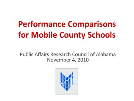 Performance Comparisons for Mobile County Schools Public Affairs Research Council of Alabama November 4, 2010.