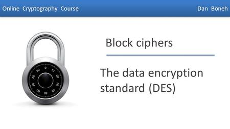 Dan Boneh Block ciphers The data encryption standard (DES) Online Cryptography Course Dan Boneh.