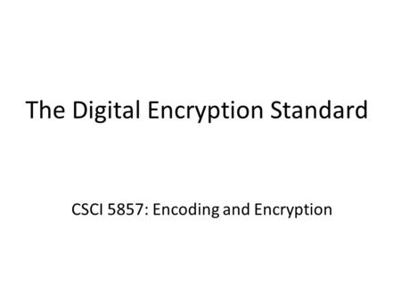 The Digital Encryption Standard CSCI 5857: Encoding and Encryption.