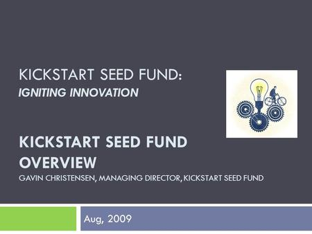KICKSTART SEED FUND: IGNITING INNOVATION KICKSTART SEED FUND OVERVIEW GAVIN CHRISTENSEN, MANAGING DIRECTOR, KICKSTART SEED FUND Aug, 2009.
