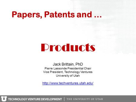 Papers, Patents and … Jack Brittain, PhD Pierre Lassonde Presidential Chair Vice President, Technology Ventures University of Utah