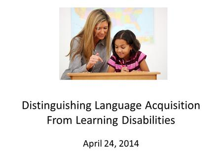 Distinguishing Language Acquisition From Learning Disabilities April 24, 2014.
