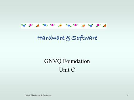 Unit C-Hardware & Software1 Hardware & Software GNVQ Foundation Unit C.
