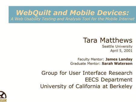 WebQuilt and Mobile Devices: A Web Usability Testing and Analysis Tool for the Mobile Internet Tara Matthews Seattle University April 5, 2001 Faculty Mentor:
