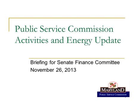 1 1 Public Service Commission Activities and Energy Update Briefing for Senate Finance Committee November 26, 2013.