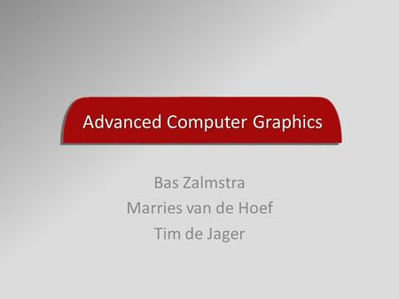 Advanced Computer Graphics Bas Zalmstra Marries van de Hoef Tim de Jager.