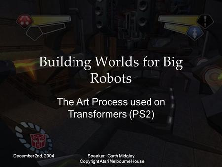 December 2nd, 2004Speaker: Garth Midgley Copyright Atari Melbourne House Building Worlds for Big Robots The Art Process used on Transformers (PS2)
