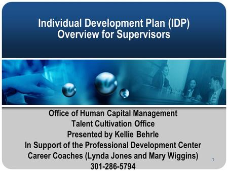 1 Individual Development Plan (IDP) Overview for Supervisors Office of Human Capital Management Talent Cultivation Office Presented by Kellie Behrle In.