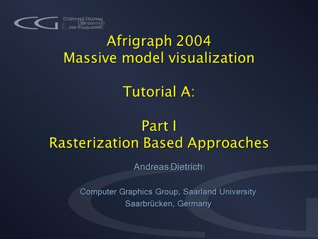 Afrigraph 2004 Massive model visualization Tutorial A: Part I Rasterization Based Approaches Andreas Dietrich Computer Graphics Group, Saarland University.