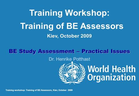 Training Workshop: Training of BE Assessors Kiev, October 2009 BE Study Assessment – Practical Issues Dr. Henrike Potthast Training workshop: Training.