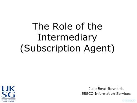 © EBSCO The Role of the Intermediary (Subscription Agent) Julie Boyd-Reynolds EBSCO Information Services.
