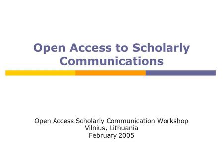 Open Access to Scholarly Communications Open Access Scholarly Communication Workshop Vilnius, Lithuania February 2005.