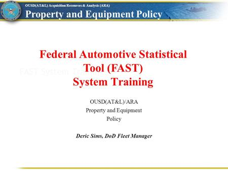 OUSD(AT&L) Acquisition Resources & Analysis (ARA) Property and Equipment Policy FAST System Training Federal Automotive Statistical Tool (FAST) System.
