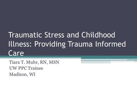 Traumatic Stress and Childhood Illness: Providing Trauma Informed Care Tiara T. Muhr, RN, MSN UW PPC Trainee Madison, WI.