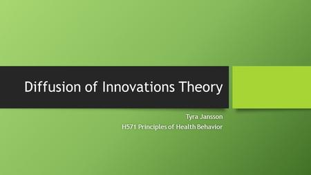 Diffusion of Innovations Theory Tyra JanssonTyra Jansson H571 Principles of Health BehaviorH571 Principles of Health Behavior.
