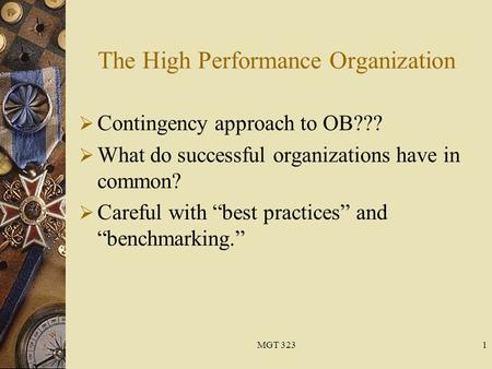 "MGT 3231 The High Performance Organization  Contingency approach to OB???  What do successful organizations have in common?  Careful with ""best practices"""