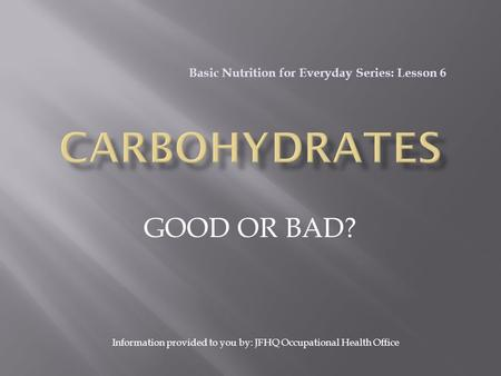 GOOD OR BAD? Basic Nutrition for Everyday Series: Lesson 6 Information provided to you by: JFHQ Occupational Health Office.