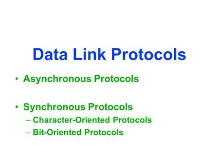Data Link Protocols Asynchronous Protocols Synchronous Protocols –Character-Oriented Protocols –Bit-Oriented Protocols.