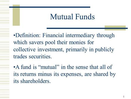 1 <strong>Mutual</strong> <strong>Funds</strong> Definition: Financial intermediary through which savers pool their monies for collective investment, primarily in publicly trades securities.