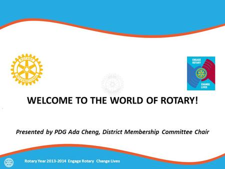 WELCOME TO THE WORLD OF ROTARY! Presented by PDG Ada Cheng, District Membership Committee Chair Rotary Year 2013-2014 Engage Rotary Change Lives.