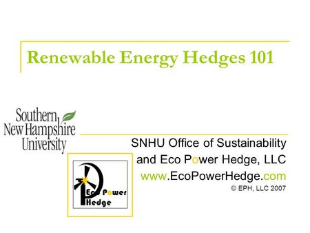 Renewable Energy Hedges 101 SNHU Office of Sustainability and Eco Power Hedge, LLC www.EcoPowerHedge.com © EPH, LLC 2007 E co Power Hedge.