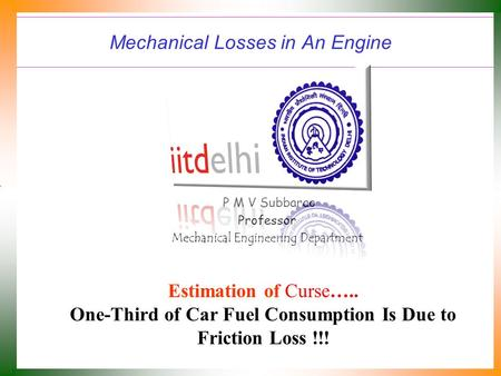 Mechanical Losses in An <strong>Engine</strong> P M V Subbarao Professor Mechanical <strong>Engineering</strong> Department Estimation of Curse….. One-Third of Car Fuel Consumption Is.