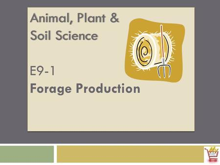 Animal, Plant &Animal, Plant & Soil ScienceSoil Science E9-1 Forage Production Animal, Plant & Soil Science E9-1 Forage Production.