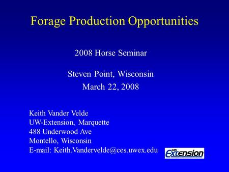 Forage Production Opportunities 2008 Horse Seminar Steven Point, Wisconsin March 22, 2008 Keith Vander Velde UW-Extension, Marquette 488 Underwood Ave.