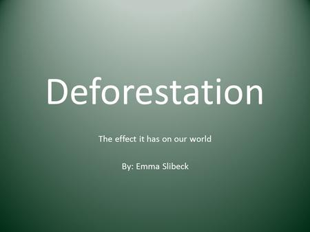 Deforestation The effect it has on our world By: Emma Slibeck.