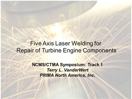 1 Five Axis Laser Welding for Repair of Turbine Engine Components NCMS/CTMA Symposium: Track 1 Terry L. VanderWert PRIMA North America, Inc.