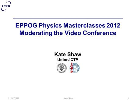 EPPOG Physics Masterclasses 2012 Moderating the Video Conference Kate Shaw Udine/ICTP 21/02/20121Kate Shaw.