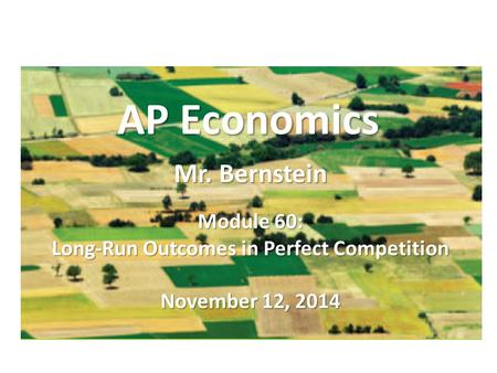 AP Economics Mr. Bernstein Module 60: Long-Run Outcomes in Perfect Competition November 12, 2014.
