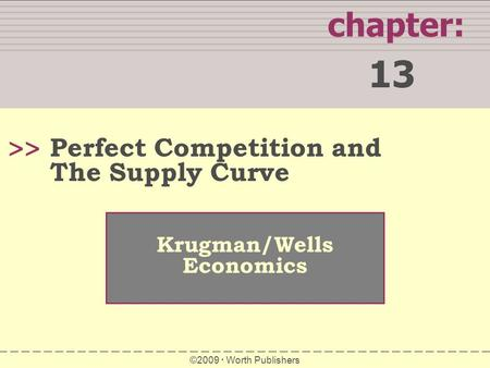 Chapter: 13 >> Krugman/Wells Economics ©2009  Worth Publishers Perfect Competition and The Supply Curve.