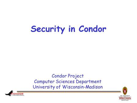 Condor Project Computer Sciences Department University of Wisconsin-Madison Security in Condor.