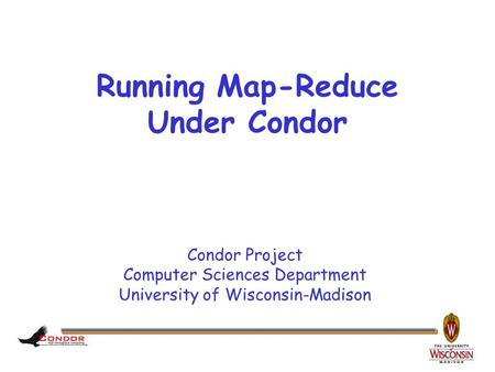 Condor Project Computer Sciences Department University of Wisconsin-Madison Running Map-Reduce Under Condor.