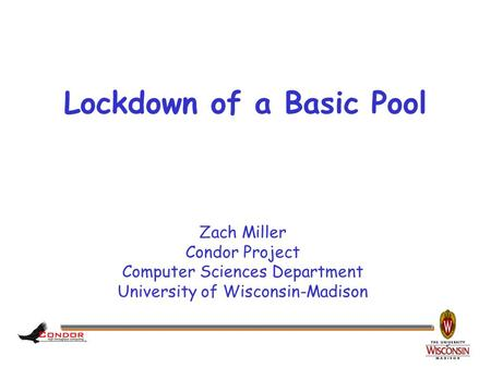 Zach Miller Condor Project Computer Sciences Department University of Wisconsin-Madison Lockdown of a Basic Pool.