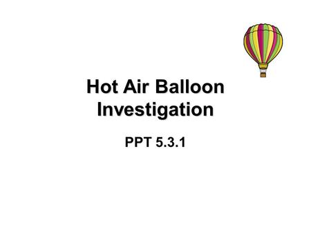 Hot Air Balloon Investigation PPT 5.3.1. Introduction Two students, Ginger and Paul, were going on a hot air balloon trip to see what it was like. Their.