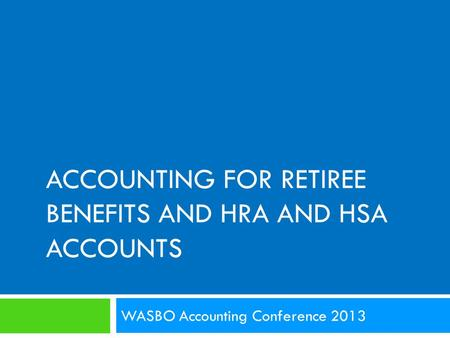 ACCOUNTING FOR RETIREE BENEFITS AND HRA AND HSA ACCOUNTS WASBO Accounting Conference 2013.