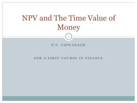 P.V. VISWANATH FOR A FIRST COURSE IN FINANCE 1. 2 NPV and IRR  How do we decide to invest in a project or not? Using the Annuity Formula  Valuing Mortgages.