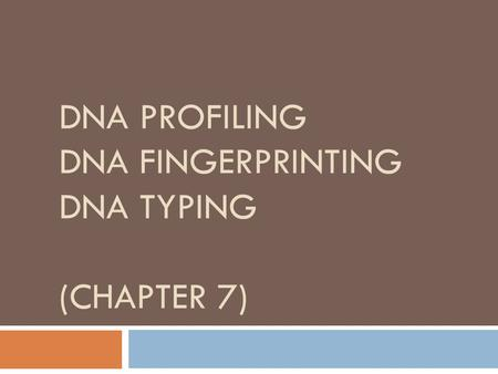 DNA PROFILING DNA FINGERPRINTING DNA TYPING (CHAPTER 7)
