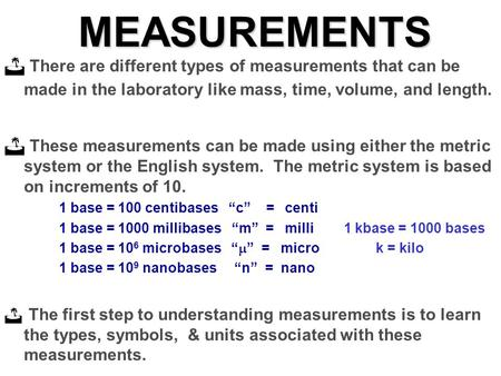 MEASUREMENTS There are different types of measurements that can be made in the laboratory like mass, time, volume, and length. These measurements can be.