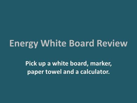 Energy White Board Review Pick up a white board, marker, paper towel and a calculator.