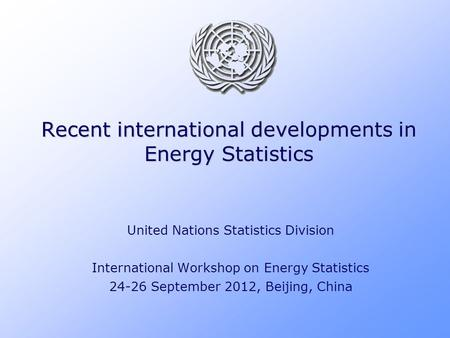 Recent international developments in Energy Statistics United Nations Statistics Division International Workshop on Energy Statistics 24-26 September 2012,