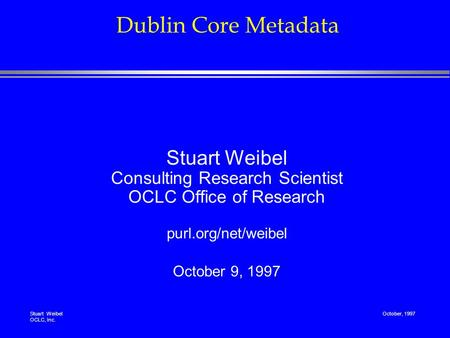 Stuart Weibel OCLC, Inc. October, 1997 Dublin Core Metadata Stuart Weibel Consulting Research Scientist OCLC Office of Research purl.org/net/weibel October.